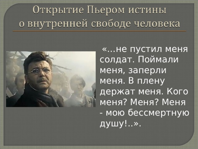 «…не пустил меня солдат. Поймали меня, заперли меня. В плену держат меня. Кого меня? Меня? Меня - мою бессмертную душу!..».