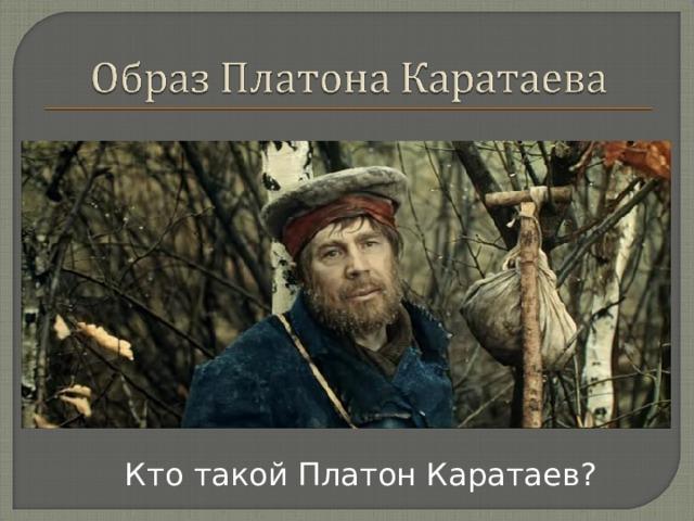Кто такой Платон Каратаев?