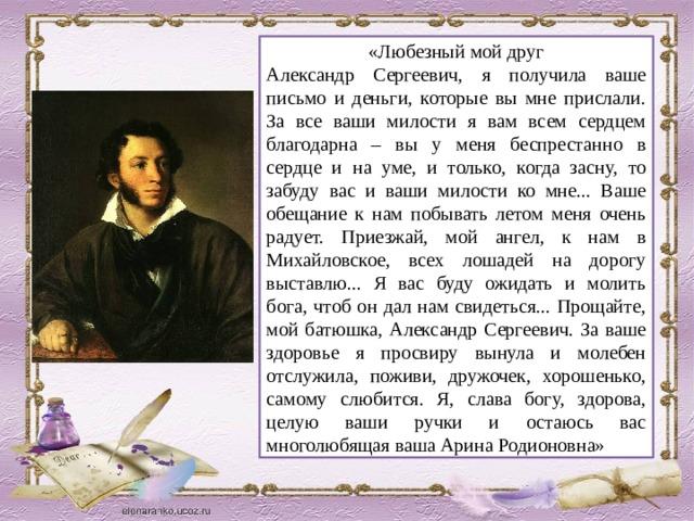 «Любезный мой друг Александр Сергеевич, я получила ваше письмо и деньги, которые вы мне прислали. За все ваши милости я вам всем сердцем благодарна – вы у меня беспрестанно в сердце и на уме, и только, когда засну, то забуду вас и ваши милости ко мне... Ваше обещание к нам побывать летом меня очень радует. Приезжай, мой ангел, к нам в Михайловское, всех лошадей на дорогу выставлю... Я вас буду ожидать и молить бога, чтоб он дал нам свидеться... Прощайте, мой батюшка, Александр Сергеевич. За ваше здоровье я просвиру вынула и молебен отслужила, поживи, дружочек, хорошенько, самому слюбится. Я, слава богу, здорова, целую ваши ручки и остаюсь вас многолюбящая ваша Арина Родионовна»