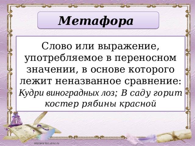 Метафора Слово или выражение, употребляемое в переносном значении, в основе которого лежит неназванное сравнение: Кудри виноградных лоз;  В саду горит костер рябины красной