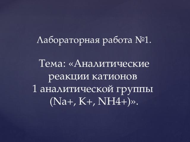 Лабораторная работа №1.   Тема: «Аналитические реакции катионов  1 аналитической группы  (Na+, K+, NH4+)».