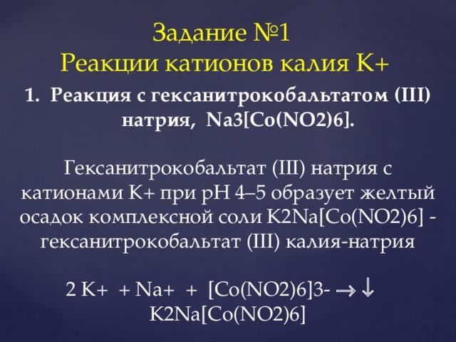 Задание №1 Реакции катионов калия K+ Реакция с гексанитрокобальтатом (III) натрия, Na3[Co(NO2)6]. Гексанитрокобальтат (III) натрия с катионами К+ при рН 4–5 образует желтый осадок комплексной соли K2Na[Co(NO2)6] - гексанитрокобальтат (III) калия-натрия 2 K+ + Na+ + [Co(NO2)6]3-     K2Na[Co(NO2)6]