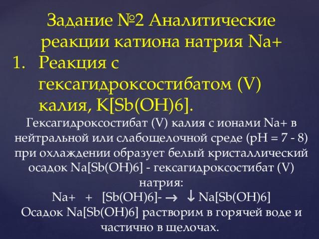 Задание №2 Аналитические реакции катиона натрия Na+ Реакция с гексагидроксостибатом (V) калия, K[Sb(OH)6]. Гексагидроксостибат (V) калия с ионами Na+ в нейтральной или слабощелочной среде (рН = 7 - 8) при охлаждении образует белый кристаллический осадок Na[Sb(OH)6] - гексагидроксостибат (V) натрия: Na+ + [Sb(OH)6]-    Na[Sb(OH)6] Осадок Na[Sb(OH)6] растворим в горячей воде и частично в щелочах.