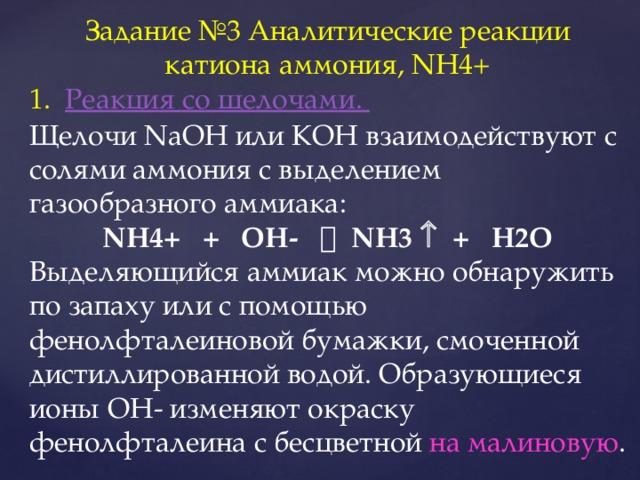 Задание №3 Аналитические реакции катиона аммония, NH4+ Реакция со щелочами. Щелочи NaOH или КОН взаимодействуют с солями аммония с выделением газообразного аммиака: NH4+ + OH-  NH3  + H2O Выделяющийся аммиак можно обнаружить по запаху или с помощью фенолфталеиновой бумажки, смоченной дистиллированной водой. Образующиеся ионы ОН- изменяют окраску фенолфталеина с бесцветной на малиновую .