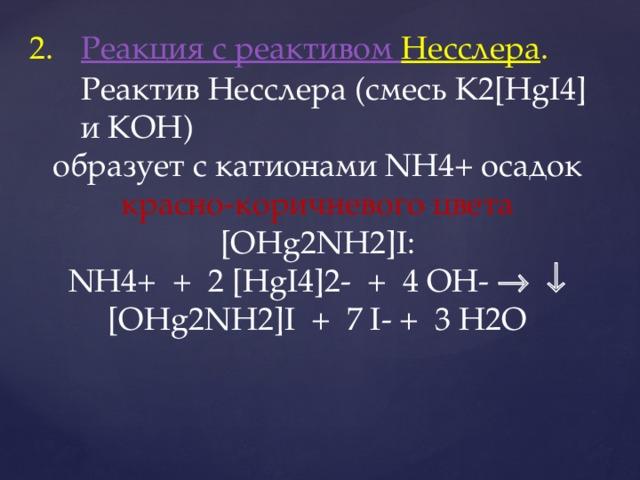 Реакция с реактивом Несслера . Реактив Несслера (смесь K2[HgI4] и КОН) образует с катионами NH4+ осадок красно-коричневого цвета [OHg2NH2]I: NH4+ + 2 [HgI4]2- + 4 OH-     [OHg2NH2]I + 7 I- + 3 H2O