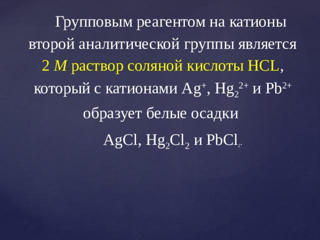 Групповым реагентом на катионы второй аналитической группы является 2 М раствор соляной кислоты HCL , который с катионами Ag + , Hg 2 2+ и Pb 2+ образует белые осадки  AgCl, Hg 2 Cl 2 и PbCl 2 .