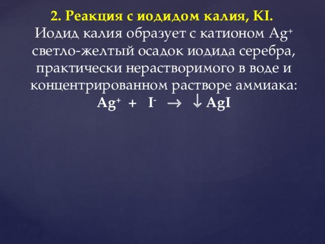 2. Реакция с иодидом калия, KI.  Иодид калия образует с катионом Ag + светло-желтый осадок иодида серебра, практически нерастворимого в воде и концентрированном растворе аммиака: Ag + + I -     AgI