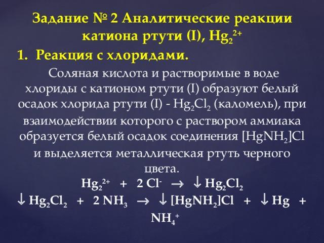 Задание № 2 Аналитические реакции катиона ртути (I), Hg 2 2+ Реакция с хлоридами.  Соляная кислота и растворимые в воде хлориды с катионом ртути (I) образуют белый осадок хлорида ртути (I) - Hg 2 Cl 2 (каломель), при взаимодействии которого с раствором аммиака образуется белый осадок соединения [HgNH 2 ]Cl и выделяется металлическая ртуть черного цвета. Hg 2 2+ + 2 Cl -     Hg 2 Cl 2   Hg 2 Cl 2 + 2 NH 3     [HgNH 2 ]Cl +  Hg + NH 4 +