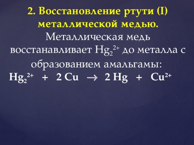 2. Восстановление ртути (I) металлической медью.  Металлическая медь восстанавливает Hg 2 2+ до металла с образованием амальгамы: Hg 2 2+ + 2 Cu    2 Hg + Cu 2+