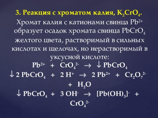 3. Реакция с хроматом калия, K 2 CrO 4 .  Хромат калия с катионами свинца Pb 2+ образует осадок хромата свинца PbCrO 4 желтого цвета, растворимый в сильных кислотах и щелочах, но нерастворимый в уксусной кислоте: Pb 2+ + CrO 4 2-     PbCrO 4   2 PbCrO 4 + 2 H +   2 Pb 2+ + Cr 2 O 7 2- + H 2 O   PbCrO 4 + 3 OH -   [Pb(OH) 3 ] - + CrO 4 2-