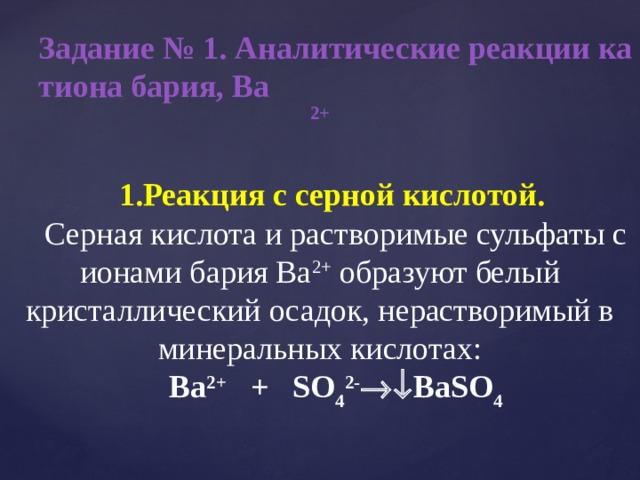 Задание № 1. Аналитические реакции катиона бария, Ва 2+ Реакция с серной кислотой.  Серная кислота и растворимые сульфаты с ионами бария Ва 2+ образуют белый кристаллический осадок, нерастворимый в минеральных кислотах: Ba 2+ + SO 4 2-  BaSO 4