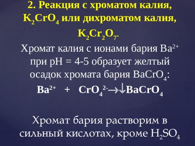 2. Реакция с хроматом калия, K 2 CrO 4 или дихроматом калия, K 2 Cr 2 O 7 . Хромат калия с ионами бария Ва 2+ при рН = 4-5 образует желтый осадок хромата бария ВаCrO 4 : Ba 2+ + CrO 4 2-  ВаCrO 4  Хромат бария растворим в сильный кислотах, кроме H 2 SO 4