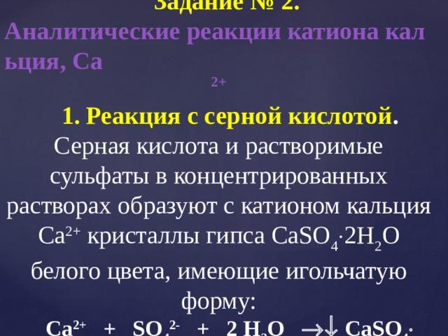 Задание № 2. Аналитические реакции катиона кальция, Са 2+ 1. Реакция с серной кислотой . Серная кислота и растворимые сульфаты в концентрированных растворах образуют с катионом кальция Са 2+ кристаллы гипса CaSO 4  2Н 2 О белого цвета, имеющие игольчатую форму: Сa 2+ + SO 4 2- + 2 Н 2 О  СaSO 4  2Н 2 О