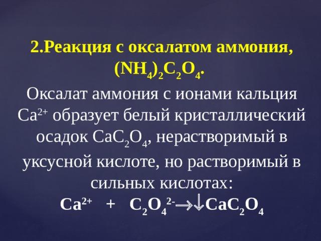 2.Реакция с оксалатом аммония, (NH 4 ) 2 C 2 O 4 .  Оксалат аммония с ионами кальция Са 2+ образует белый кристаллический осадок CаC 2 O 4 , нерастворимый в уксусной кислоте, но растворимый в сильных кислотах: Сa 2+ + C 2 O 4 2-  CаC 2 O 4