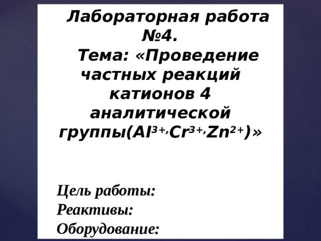 Лабораторная работа №4. Тема: «Проведение частных реакций катионов 4 аналитической группы(AI 3+, Cr 3+, Zn 2+ )»   Цель работы: Реактивы: Оборудование: