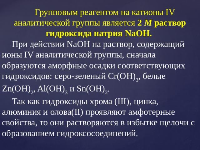 Групповым реагентом на катионы IV аналитической группы является 2 М раствор гидроксида натрия NaOH.  При действии NaOH на раствор, содержащий ионы IV аналитической группы, сначала образуются аморфные осадки соответствующих гидроксидов: серо-зеленый Cr(OH) 3 , белые Zn(OH) 2 , Al(OH) 3 и Sn(OH) 2 . Так как гидроксиды хрома (III), цинка, алюминия и олова(II) проявляют амфотерные свойства, то они растворяются в избытке щелочи с образованием гидроксосоединений.
