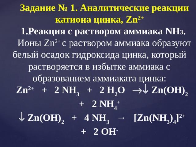 Задание № 1. Аналитические реакции катиона цинка, Zn 2+ Реакция с раствором аммиака NH 3 .  Ионы Zn 2+ с раствором аммиака образуют белый осадок гидроксида цинка, который растворяется в избытке аммиака с образованием аммиаката цинка: Zn 2+ + 2 NH 3 + 2 H 2 O  Zn(OH) 2 + 2 NH 4 +   Zn(OH) 2 + 4 NH 3 → [Zn(NH 3 ) 4 ] 2+ + 2 OH -