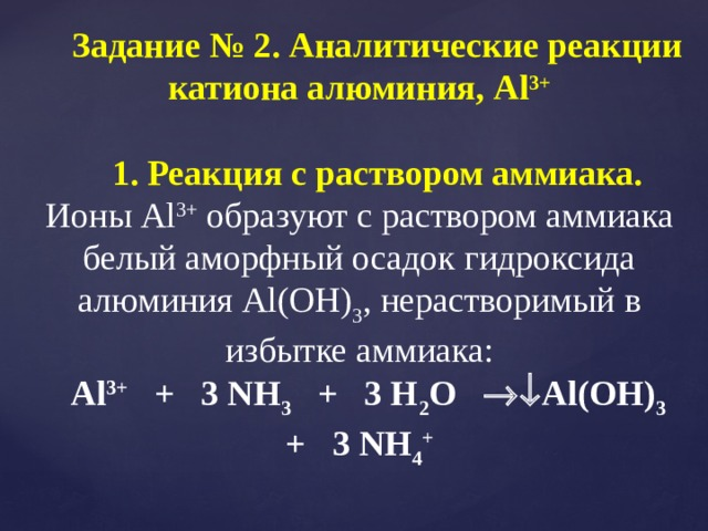 Задание № 2. Аналитические реакции катиона алюминия, Al 3+ 1. Реакция с раствором аммиака. Ионы Al 3+ образуют с раствором аммиака белый аморфный осадок гидроксида алюминия Al(OH) 3 , нерастворимый в избытке аммиака: Al 3+ + 3 NH 3 + 3 H 2 O  Al(OH) 3 + 3 NH 4 +