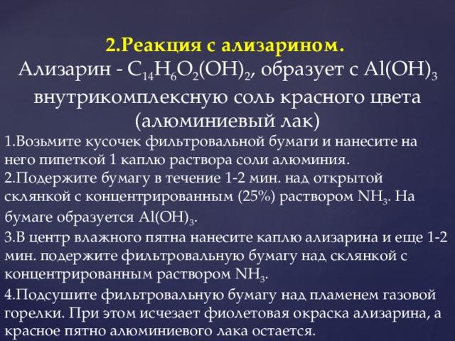 2.Реакция с ализарином.  Ализарин - C 14 H 6 O 2 (OH) 2 , образует с Al(OH) 3 внутрикомплексную соль красного цвета (алюминиевый лак) 1.Возьмите кусочек фильтровальной бумаги и нанесите на него пипеткой 1 каплю раствора соли алюминия. 2.Подержите бумагу в течение 1-2 мин. над открытой склянкой с концентрированным (25%) раствором NH 3 . На бумаге образуется Al(OH) 3 . 3.В центр влажного пятна нанесите каплю ализарина и еще 1-2 мин. подержите фильтровальную бумагу над склянкой с концентрированным раствором NH 3 . 4.Подсушите фильтровальную бумагу над пламенем газовой горелки. При этом исчезает фиолетовая окраска ализарина, а красное пятно алюминиевого лака остается.