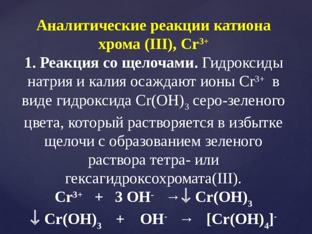 Аналитические реакции катиона хрома (III), Cr 3+ 1. Реакция со щелочами. Гидроксиды натрия и калия осаждают ионы Cr 3+ в виде гидроксида Cr(OH) 3 серо-зеленого цвета, который растворяется в избытке щелочи с образованием зеленого раствора тетра- или гексагидроксохромата(III). Cr 3+ + 3 OH - →  Cr(OH) 3   Cr(OH) 3 + OH - → [Cr(OH) 4 ] -
