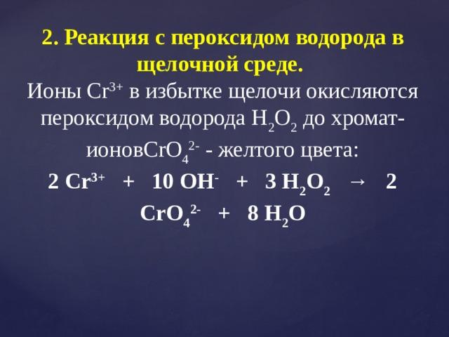 2. Реакция с пероксидом водорода в щелочной среде.  Ионы Cr 3+ в избытке щелочи окисляются пероксидом водорода Н 2 О 2 до хромат-ионовCrO 4 2- - желтого цвета: 2 Cr 3+ + 10 OH - + 3 Н 2 О 2 → 2 CrO 4 2- + 8 Н 2 О