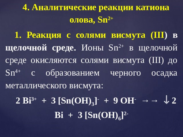 4. Аналитические реакции катиона олова, Sn 2+ 1. Реакция с солями висмута (III ) в щелочной среде. Ионы Sn 2+ в щелочной среде окисляются солями висмута (III) до Sn 4+ с образованием черного осадка металлического висмута: 2 Bi 3+ + 3 [Sn(OH) 3 ] - + 9 OH - →→  2 Bi + 3 [Sn(OH) 6 ] 2-
