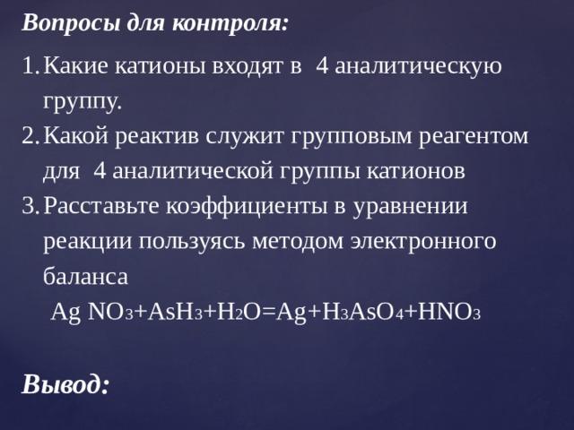 Вопросы для контроля: Какие катионы входят в 4 аналитическую группу. Какой реактив служит групповым реагентом для 4 аналитической группы катионов Расставьте коэффициенты в уравнении реакции пользуясь методом электронного баланса Ag NO 3 +AsH 3 +H 2 O=Ag+H 3 AsO 4 +HNO 3  Вывод: