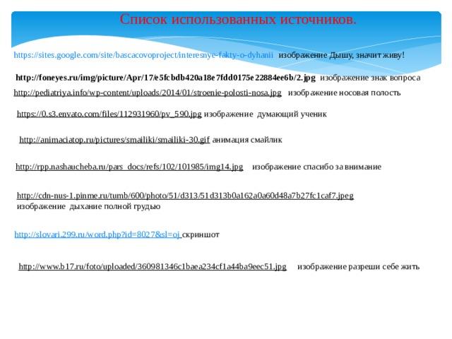 Список использованных источников.  https://sites.google.com/site/bascacovoproject/interesnye-fakty-o-dyhanii  изображение Дышу, значит живу! http://foneyes.ru/img/picture/Apr/17/e5fcbdb420a18e7fdd0175e22884ee6b/2.jpg  изображение  знак вопроса http://pediatriya.info/wp-content/uploads/2014/01/stroenie-polosti-nosa.jpg  изображение носовая полость https://0.s3.envato.com/files/112931960/pv_590.jpg  изображение думающий ученик http://animaciatop.ru/pictures/smailiki/smailiki-30.gif  анимация смайлик http://rpp.nashaucheba.ru/pars_docs/refs/102/101985/img14.jpg  изображение спасибо за внимание http://cdn-nus-1.pinme.ru/tumb/600/photo/51/d313/51d313b0a162a0a60d48a7b27fc1caf7.jpeg  изображение дыхание полной грудью http://slovari.299.ru/word.php?id=8027&sl=oj  скриншот http://www.b17.ru/foto/uploaded/360981346c1baea234cf1a44ba9eec51.jpg  изображение разреши себе жить