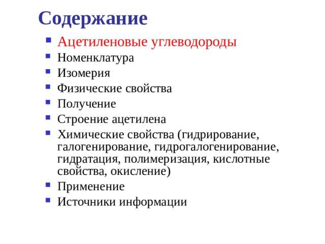 Содержание Ацетиленовые углеводороды Номенклатура Изомерия Физические свойства Получение Строение ацетилена Химические свойства (гидрирование, галогенирование, гидрогалогенирование, гидратация, полимеризация, кислотные свойства, окисление) Применение Источники информации