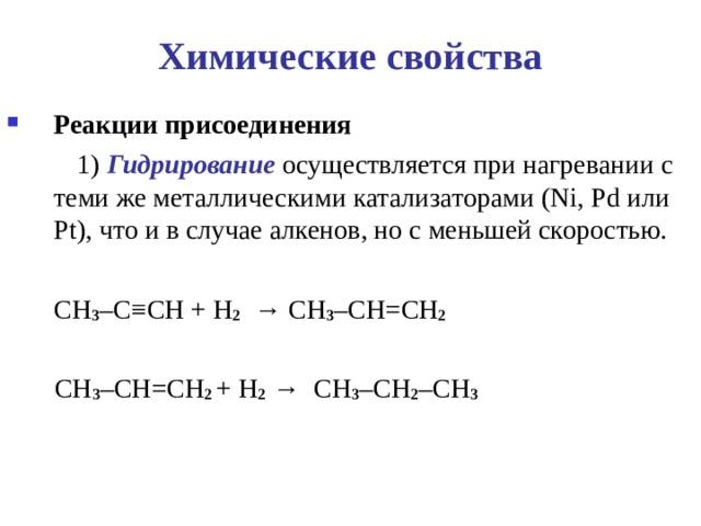 Химические свойства Реакции присоединения    1) Гидрирование осуществляется при нагревании с теми же металлическими катализаторами ( Ni , Pd или Pt ), что и в случае алкенов, но с меньшей скоростью.  CH 3 – C ≡ CH + H 2   → CH 3 – CH = CH 2    CH 3 – CH = CH 2 + H 2  → CH 3 – CH 2 – CH 3