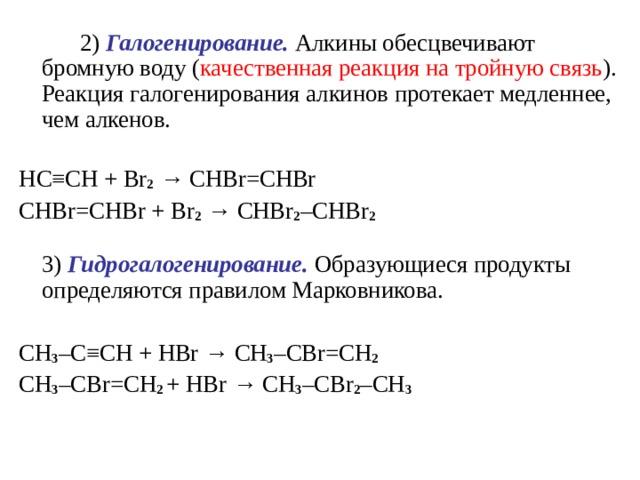 2) Галогенирование. Алкины обесцвечивают бромную воду ( качественная реакция на тройную связь ). Реакция галогенирования алкинов протекает медленнее, чем алкенов.   HC ≡ CH + Br 2  → CHBr = CHBr  CHBr = CHBr + Br 2  →  CHBr 2 – CHBr 2    3) Гидрогалогенирование. Образующиеся продукты определяются правилом Марковникова. CH 3 – C ≡ CH + HBr  → CH 3 – CBr = CH 2  CH 3 – CBr = CH 2 + HBr  →  CH 3 – CBr 2 – CH 3