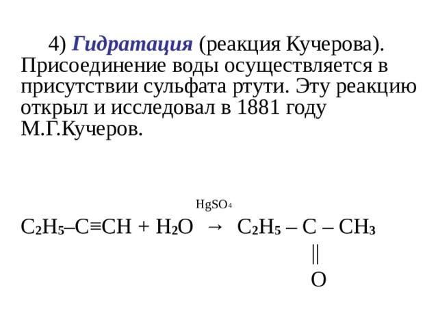 4) Гидратация (реакция Кучерова). Присоединение воды осуществляется в присутствии сульфата ртути. Эту реакцию открыл и исследовал в 1881 году М.Г.Кучеров.     HgSO 4  C 2 H 5 –C ≡ CH + H 2 O →  C 2 H 5 – C – CH 3  ||  O
