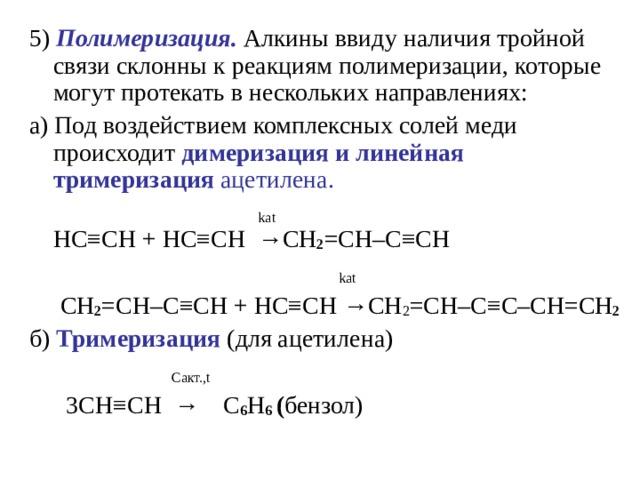 5) Полимеризация. Алкины ввиду наличия тройной связи склонны к реакциям полимеризации, которые могут протекать в нескольких направлениях: a)Под воздействием комплексных солей меди происходит димеризация и линейная тримеризация ацетилена.   kat   HC ≡ CH+ HC ≡ CH  → CH 2 = CH – C ≡ CH  kat  CH 2 = CH – C ≡ CH + HC ≡ CH → CH 2 = CH – C ≡ C – CH = CH 2  б) Тримеризация (для ацетилена)  C акт. , t  3С H ≡ CH  →  С 6 Н 6 ( бензол)
