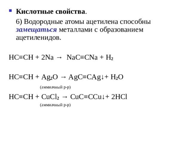 Кислотные свойства .   6) Водородные атомы ацетилена способны замещаться металлами с образованием ацетиленидов. HC ≡ CH + 2 Na  → NaC ≡ CNa + H 2 HC ≡ CH + Ag 2 O → AgC ≡ CAg ↓ +  H 2 O    ( аммиачный р-р ) HC ≡ CH + CuCl 2  → CuC ≡ CCu ↓ +  2HCl  ( аммиачный р-р )