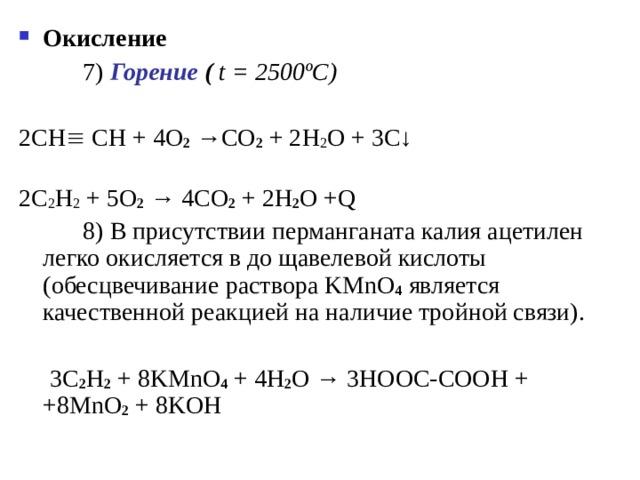 Окисление     7 ) Горение (  t = 2500 ºC ) 2СН  СН + 4 O 2 → CO 2 + 2 H 2 O + 3 C ↓   2C 2 H 2 + 5O 2  → 4CO 2 + 2H 2 O +Q   8 ) В присутствии перманганата калия ацетилен легко окисляется в до щавелевой кислоты (обесцвечивание раствора KMnO 4  является качественной реакцией на наличие тройной связи).  3 C 2 H 2 + 8 KMnO 4 + 4 H 2 O →  3 HOOC - COOH + +8 MnO 2 + 8 KOH