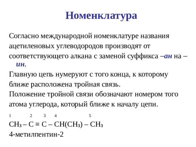 Номенклатура Согласно международной номенклатуре названия ацетиленовых углеводородов производят от соответствующего алкана с заменой суффикса –ан на –ин . Главную цепь нумеруют с того конца, к которому ближе расположена тройная связь. Положение тройной связи обозначают  номером того атома углерода, который ближе к началу цепи. 1  2  3  4  5 CH 3 – C ≡ C – CH(CH 3 ) – CH 3 4- метилпентин-2