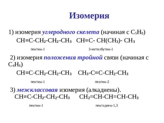 Изомерия  1) изомерия углеродного скелета (начиная с C 5 H 8 )  CH ≡C-CH 2 -CH 2 -CH 3 CH≡C- CH(CH 3 )- CH 3  пентин-1  3-метилбутин-1   2) изомерия положения тройной связи (начиная с C 4 H 6 )  CH ≡C-CH 2 -CH 2 -CH 3  CH 3 - C≡C-CH 2 -CH 3   пентин-1  пентин-2  3) межклассовая изомерия (алкадиены).   CH ≡C-CH 2 -CH 2 -CH 3  CH 2 =CH-CH=CH-CH 3  пентин-1   пентадиен-1,3