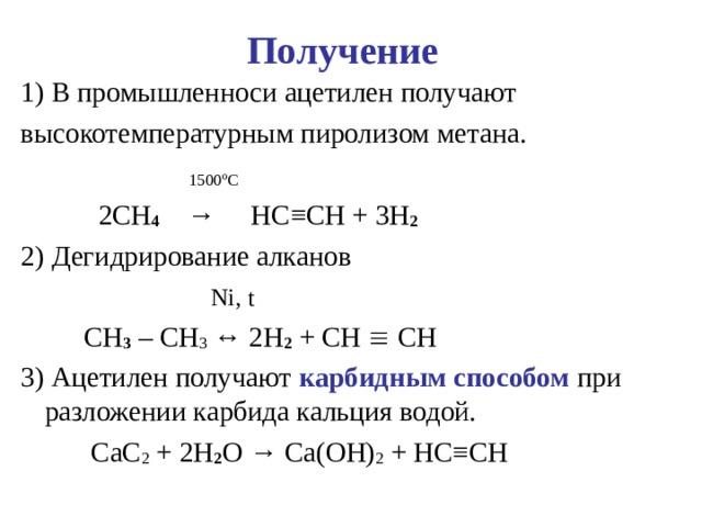 Получение  1)В промышленноси ацетилен получают высокотемпературным пиролизом метана.  1500 º С   2 CH 4   →   HC ≡ CH + 3 H 2 2) Дегидрирование алканов  Ni , t  CH 3 – CH 3 ↔ 2 H 2 + CH  CH   3)Ацетилен получают карбидным способом при разложении карбида кальция водой.  CaC 2 + 2 H 2 O → Ca ( OH ) 2 + HC ≡ CH