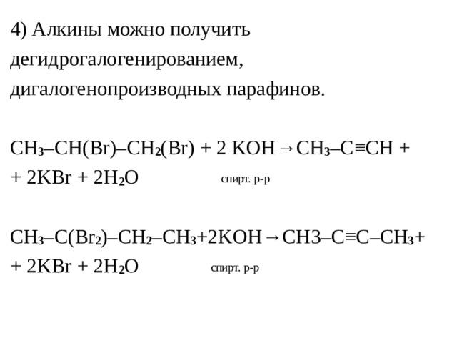 4)Алкины можно получить дегидрогалогенированием, дигалогенопроизводных парафинов. С H 3 – CH ( Br )– CH 2 ( Br ) + 2 KOH → CH 3 – C ≡ CH + + 2 KBr + 2 H 2 O  спирт. р-р CH 3 – C ( Br 2 )– CH 2 – CH 3 +2 KOH → CH 3– C ≡ C – CH 3 + + 2 KBr + 2 H 2 O  спирт. р-р