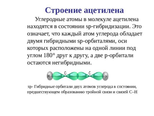Строение ацетилена  Углеродные атомы в молекуле ацетилена находятся в состоянии sp -гибридизации. Это означает, что каждый атом углерода обладает двумя гибридными sp -орбиталями, оси которых расположены на одной линии под углом 180 ° друг к другу, а две p -орбитали остаются негибридными.    sp - Гибридные орбитали двух атомов углерода в состоянии,  предшествующем образованию тройной связи и связей C – H