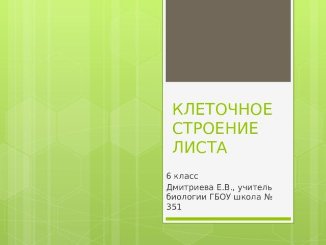 КЛЕТОЧНОЕ СТРОЕНИЕ ЛИСТА 6 класс Дмитриева Е.В., учитель биологии ГБОУ школа № 351