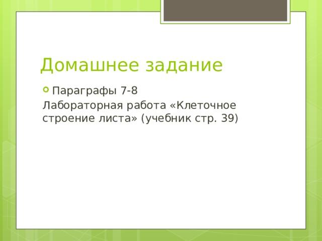 Домашнее задание Параграфы 7-8 Лабораторная работа «Клеточное строение листа» (учебник стр. 39)