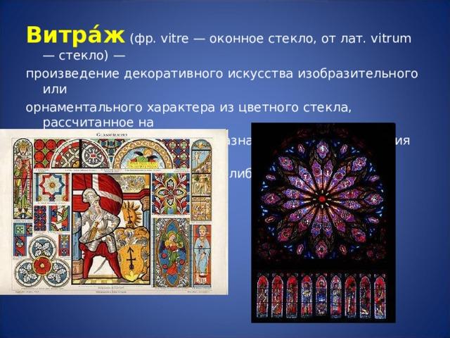 Витра́ж (фр. vitre — оконное стекло, от лат. vitrum — стекло) — произведение декоративного искусства изобразительного или орнаментального характера из цветного стекла, рассчитанное на  сквозное освещение и предназначенное для заполнения проёма, чаще всего оконного, в каком-либо архитектурном сооружении.