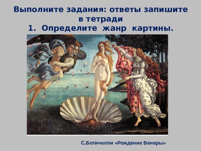 Выполните задания: ответы запишите в тетради  1. Определите жанр картины. С.Ботичелли «Рождение Венеры»