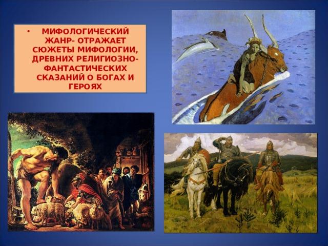 МИФОЛОГИЧЕСКИЙ ЖАНР- ОТРАЖАЕТ СЮЖЕТЫ МИФОЛОГИИ, ДРЕВНИХ РЕЛИГИОЗНО-ФАНТАСТИЧЕСКИХ СКАЗАНИЙ О БОГАХ И ГЕРОЯХ