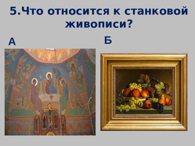 5.Что относится к станковой живописи? Б А