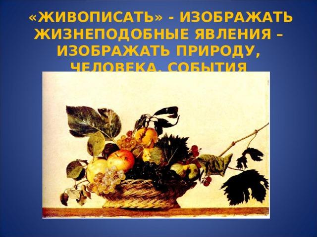 «ЖИВОПИСАТЬ» - ИЗОБРАЖАТЬ ЖИЗНЕПОДОБНЫЕ ЯВЛЕНИЯ – ИЗОБРАЖАТЬ ПРИРОДУ, ЧЕЛОВЕКА, СОБЫТИЯ
