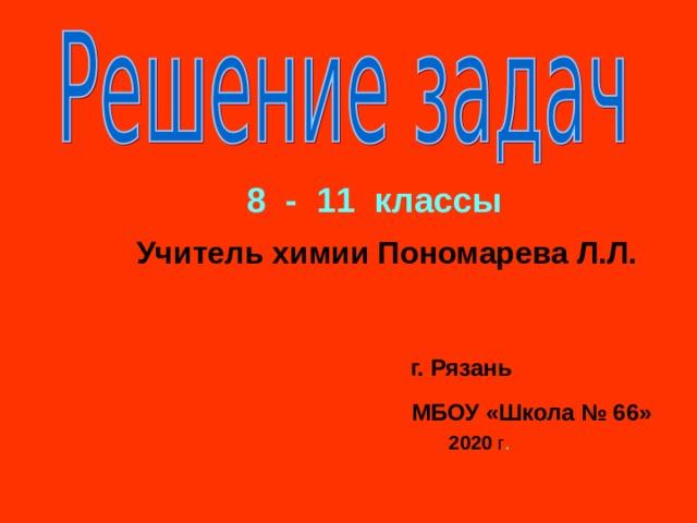 8 - 11 классы Учитель химии Пономарева Л.Л. г. Рязань МБОУ «Школа № 66» 2020 г .