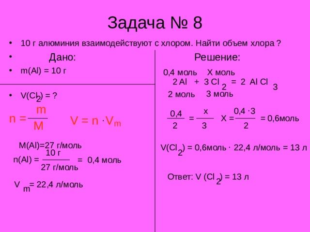 Задача № 8 10 г алюминия взаимодействуют с хлором. Найти объем хлора ?  Дано: Решение: m(Al) = 10 г          V(Cl ) = ? Х моль 0,4 моль  2 Al + 3 Cl = 2 Al Cl 2 3 3 моль 2 моль 2 m . х 0,4 3 0,4 n =  0,6моль Х = = = . V = n V M m 2 3 2 . M(Al)=27 г/моль V(Cl ) = 0,6моль 22,4 л/моль = 13 л 2 10 г n(Al) = 0,4 моль = 27 г/моль Ответ: V (Cl ) = 13 л 2 V = 22,4 л/моль m