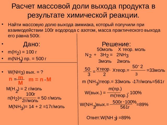 Расчет массовой доли выхода продукта в результате химической реакции. Найти массовую долю выхода аммиака, который получили при взаимодействии 100г водорода с азотом, масса практического выхода его равна 500г.  Дано:     Решение: m(H ) = 100 г        m(NH ) пр. = 500 г         W(NH ) вых. = ? 50моль Х теор. моль 2 N + 3H = 2NH 3 2 2 3 3 моль 2моль . 50 2 50 Хтеор. =33моль Хтеор.= = 3 3 2 m . n = m = n M . m (NH ) теор.= 33моль 17г/моль=561г M 3 m( пр.) M(H ) = 2 г/моль . 2 W( вых.) = 100% 100г m( теор.) n(H )= = 50 г/моль . 2 2г/моль 500г 100% W(NH ) вых.= =89% M(NH )= 14 + 2 =17 г/моль 561г 3 3 Ответ: W(NH ) =89% 3